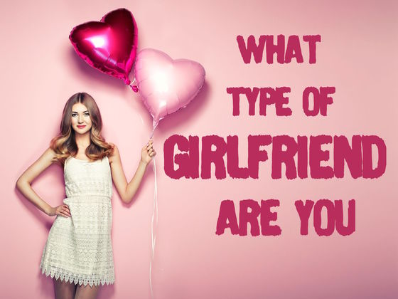 What Type Of Girlfriend Are You?