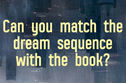 Match The Dream Sequence To The Book!