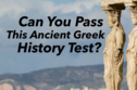 Can You Pass This Ancient Greek History Test?