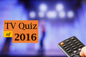 Have You Been Tuned Into 2016? Take Our Tricky TV Quiz